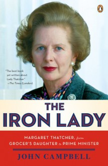 The Iron Lady: Margaret Thatcher, from Grocer's Daughter to Prime Minister - John Campbell, David Freeman