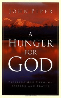A Hunger for God: Desiring God through Fasting and Prayer - John Piper