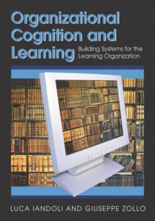Organizational Cognition and Learning: Building Systems for the Learning Organization - Luca Iandoli, Giuseppe Zollo