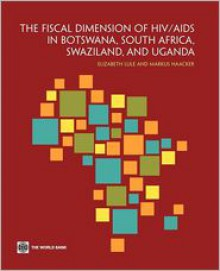 The Fiscal Dimension of HIV/AIDS in Botswana, South Africa, Swaziland, and Uganda - Elizabeth Lule,Markus Haacker