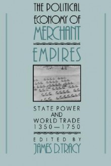 The Political Economy of Merchant Empires: State Power and World Trade, 1350-1750 - James D. Tracy