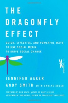 The Dragonfly Effect: Quick, Effective, and Powerful Ways To Use Social Media to Drive Social Change - Jennifer Aaker, Andy Smith, Dan Ariely, Chip Heath
