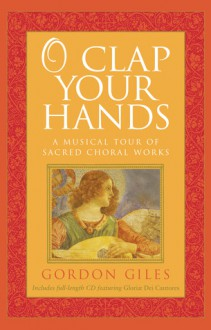O Clap Your Hands: A Musical Tour of Sacred Choral Works - Gordon Giles