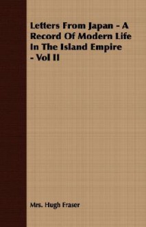 Letters from Japan - A Record of Modern Life in the Island Empire - Vol II - Hugh Fraser