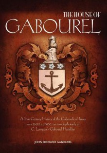 The House of Gabourel: A Four Century History of the Gabourels of Jersey from 1500 to 1900, an in-depth study of C. Langton's Gabourel Heraldry - John Richard Gabourel