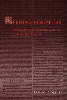 Opening Scripture: Bible Reading and Interpretive Authority in Puritan New England - Lisa M. Gordis