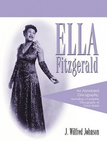 Ella Fitzgerald: An Annotated Discography; Including a Complete Discography of Chick Webb - J. Wilfred Johnson