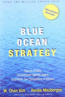 Blue Ocean Strategy: How to Create Uncontested Market Space and Make Competition Irrelevant - Renee Mauborgne, W. Chan Kim