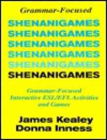 Shenanigames: Grammar-Focused Interactive ESL/EFL Activities and Games (Photocopyable Masters) - James Kealey, Donna Inness