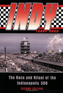 Indy: The Race and Ritual of the Indianapolis 500 - Terry Reed