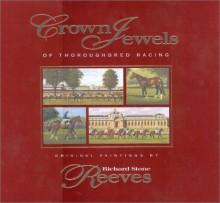 Crown Jewels of Thoroughbred Racing - Richard Stone Reeves, Jim Bolus, David Ashforth