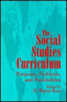 The Social Studies Curriculum: Purposes, Problems, And Possibilities - E. Wayne Ross
