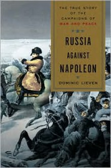 Russia Against Napoleon: The True Story of the Campaigns of War and Peace - Dominic Lieven