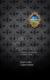 Dealing with Depression: Trusting God Through the Dark Times - Sarah Collins, Jayne Haynes