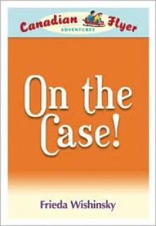 Canadian Flyer Adventures #12: On the Case - Frieda Wishinsky, Leanne Franson