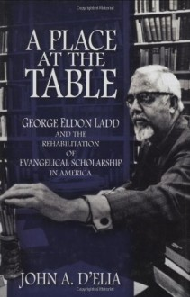 A Place at the Table: George Eldon Ladd and the Rehabilitation of Evangelical Scholarship in America - John A. D'Elia