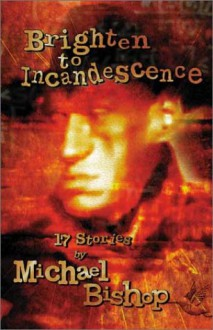 Brighten to Incandescence: 17 Stories - Michael Bishop, Jamie Bishop, Lucius Shepard