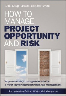 How to Manage Project Opportunity and Risk: Why Uncertainty Management can be a Much Better Approach than Risk Management - Stephen Ward, Chris Chapman