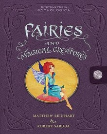 Encyclopedia Mythologica: Fairies and Magical Creatures - Matthew Reinhart, Robert Sabuda