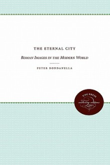 The Eternal City: Roman Images in the Modern World - Peter Bondanella