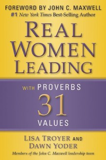 Real Women: Leading with Proverbs 31 Values - Lisa Troyer, Dawn Yoder
