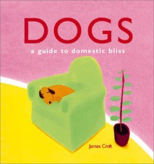 Dogs: A Guide to Domestic Bliss - James Croft