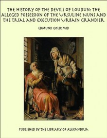The History of the Devils of Loudun: The Alleged Possession of the Ursuline Nuns and the Trial and Execution Urbain Grandier - Edmund Goldsmid