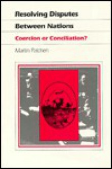 Resolving Disputes Between Nations: Coercion or Conciliation? - Martin Patchen