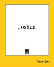 Joshua: a biblical picture; and The Burgomaster's wife, a romance - Georg Ebers
