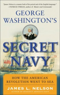 George Washington's Secret Navy: How the American Revolution Went to Sea - James L. Nelson