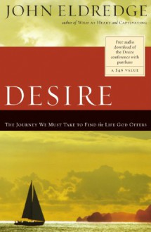 Desire: The Journey We Must Take to Find the Life God Offers - John Eldredge