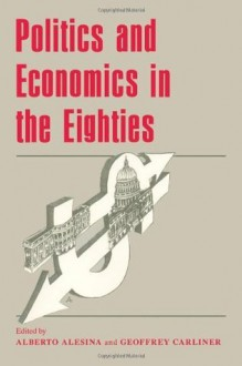 Politics and Economics in the Eighties (National Bureau of Economic Research Project Report) - Alberto Alesina, Geoffrey Carliner