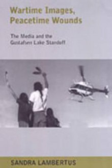 Wartime Images, Peacetime Wounds: The Media and the Gustafsen Lake Standoff - Sandra Lambertus