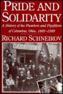 Pride and Solidarity: A History of the Plumbers and Pipefitters of Columbus, Ohio, 1889-1989 - Richard Schneirov