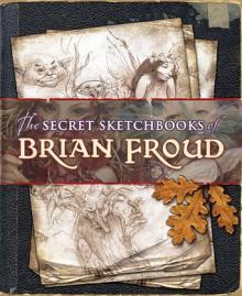 The Secret Sketchbooks of Brian Froud - Brian Froud