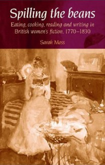 Spilling the Beans: Eating, Cooking, Reading and Writing in British Women's Fiction, 1770-1830 - Sarah Moss