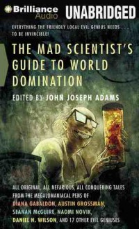 The Mad Scientist's Guide to World Domination: Original Short Fiction for the Modern Evil Genius - John Joseph Adams, Stefan Rudnicki, Mary Robinette Kowal, Justine Eyre