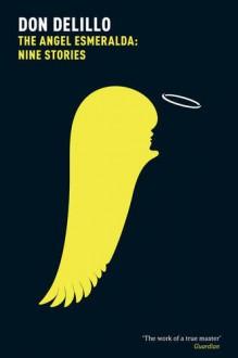 The Angel Esmeralda: Nine Stories - Don DeLillo