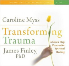 Transforming Trauma A Seven Step Process for Spiritual Healing - Caroline Myss