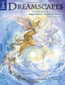 Dreamscapes: Creating Magical Angel, Faery & Mermaid Worlds In Watercolor - Stephanie Pui-Mun Law