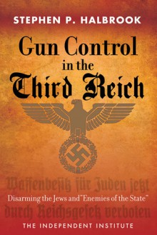 "Gun Control in the Third Reich: Disarming the Jews and ""Enemies of the State"" - Stephen P. Halbrook"