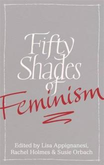 Fifty Shades of Feminism - Lisa Appignanesi, Rachel Holmes, Susie Orbach, Sharon Haywood, Tahmima Anam, Joan Bakewell