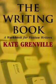 The Writing Book: A Workbook for Fiction Writers - Kate Grenville
