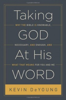Taking God at His Word: Why the Bible Is Knowable, Necessary, and Enough, and What That Means for You and Me - Kevin DeYoung