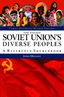 The Former Soviet Union's Diverse Peoples: A Reference Sourcebook - James Minahan