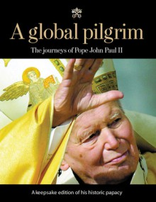 A Global Pilgrim: The Journeys of Pope John Paul II - Chicago Tribune