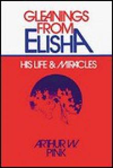 Gleanings from Elisha: - Arthur W. Pink