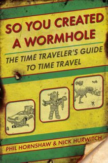 So You Created a Wormhole: The Time Traveler's Guide to Time Travel - Nick Hurwitch,Phil Hornshaw