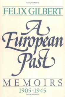 European Past: Memoirs 1905-1945 - Felix Gilbert