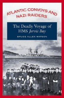 Atlantic Convoys and Nazi Raiders: The Deadly Voyage of HMS Jervis Bay - Bruce Allen Watson